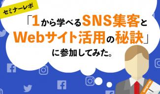 【セミナーレポ】「1から学べるSNS集客とWebサイト活用の秘訣」に参加してみた。