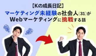 【Kの成長日記】マーケティング未経験の社会人(31)がWebマーケティングに挑戦する話