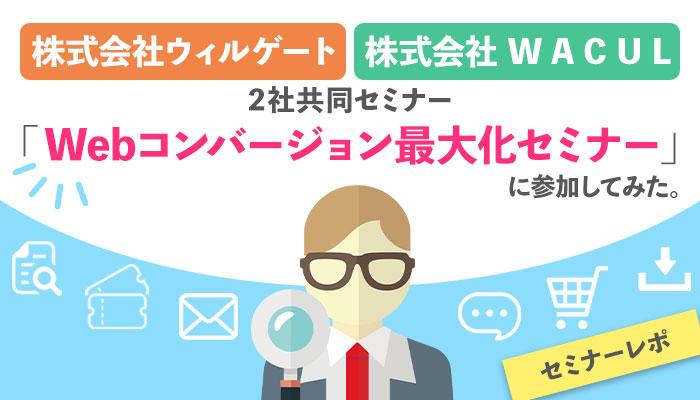 【セミナーレポ】株式会社ウィルゲート・WACULの2社共同セミナー「Webコンバージョン最大化セミナー」に参加してみた